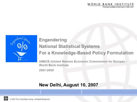 C 2007 The World Bank Group, All Rights Reserved. Engendering National Statistical Systems For a Knowledge-Based Policy Formulation UNECE (United Nations.