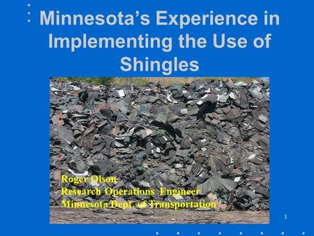 1 Minnesota's Experience in Implementing the Use of Shingles Roger Olson Research Operations Engineer Minnesota Dept. of Transportation.