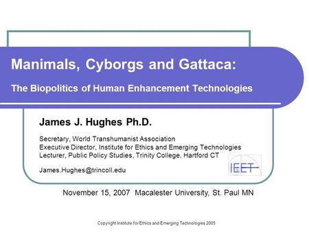 Copyright Institute for Ethics and Emerging Technologies 2005 Manimals, Cyborgs and Gattaca: The Biopolitics of Human Enhancement Technologies James J.