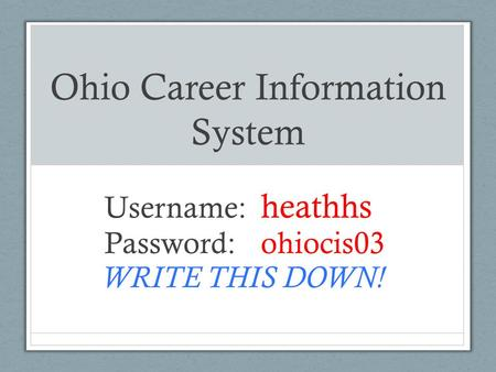 Ohio Career Information System Username: heathhs Password: ohiocis03 WRITE THIS DOWN!