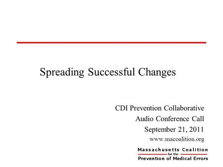 Spreading Successful Changes CDI Prevention Collaborative Audio Conference Call September 21, 2011 www.macoalition.org.