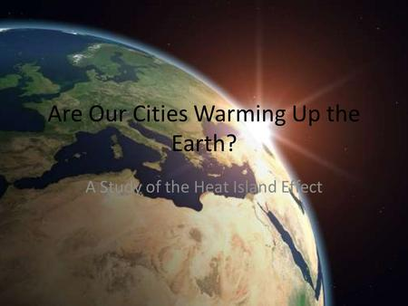 Are Our Cities Warming Up the Earth? A Study of the Heat Island Effect.