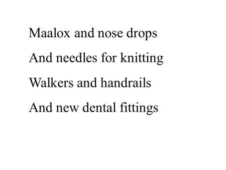 Maalox and nose drops And needles for knitting Walkers and handrails And new dental fittings.