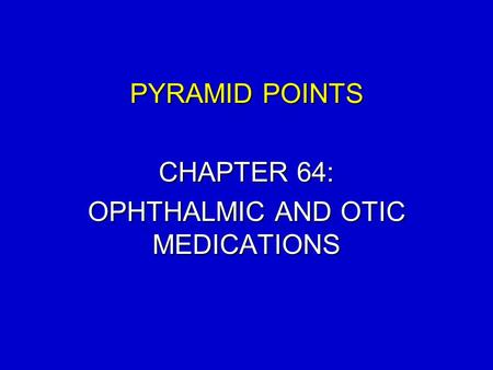 PYRAMID POINTS CHAPTER 64: OPHTHALMIC AND OTIC MEDICATIONS.