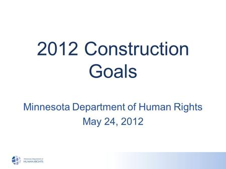 2012 Construction Goals Minnesota Department of Human Rights May 24, 2012.