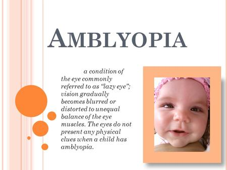 "A MBLYOPIA a condition of the eye commonly referred to as ""lazy eye""; vision gradually becomes blurred or distorted to unequal balance of the eye muscles."