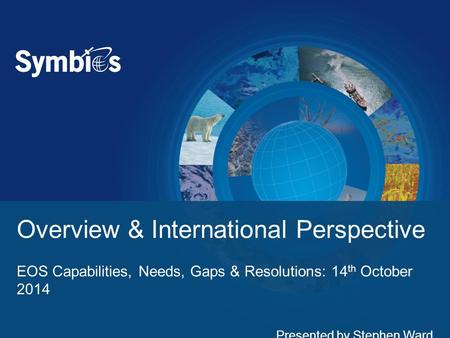 Overview & International Perspective EOS Capabilities, Needs, Gaps & Resolutions: 14 th October 2014 Presented by Stephen Ward.