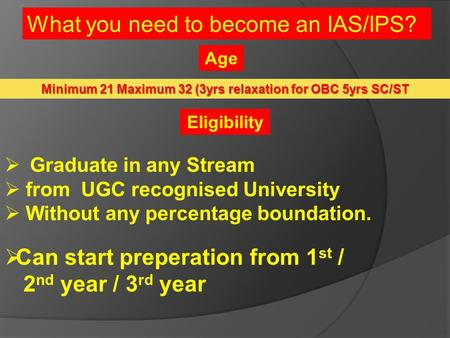 What you need to become an IAS/IPS? Minimum 21 Maximum 32 (3yrs relaxation for OBC 5yrs SC/ST  Graduate in any Stream  from UGC recognised University.