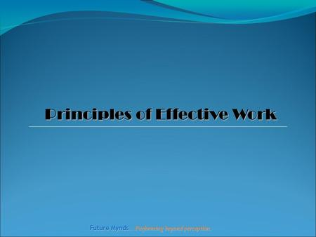 Future Mynds … Performing beyond perception. Principles of Effective Work.