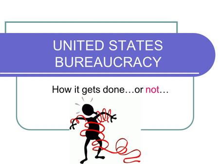 UNITED STATES BUREAUCRACY How it gets done…or not…