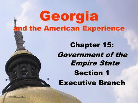 Georgia and the American Experience Chapter 15: Government of the Empire State Section 1 Executive Branch ©2005 Clairmont Press.