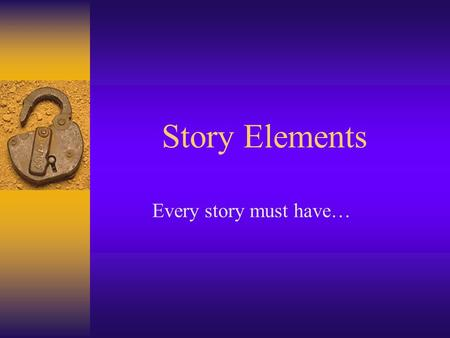 Story Elements Every story must have…. Setting: Time and Place of Story Where: When: