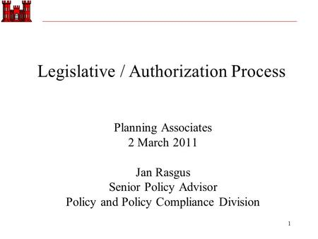 1 Planning Associates 2 March 2011 Jan Rasgus Senior Policy Advisor Policy and Policy Compliance Division Legislative / Authorization Process.