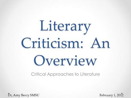 Literary Criticism: An Overview Critical Approaches to Literature Dr, Amy Berry SMSUFebruary 1, 2012.