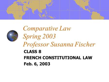 Comparative Law Spring 2003 Professor Susanna Fischer CLASS 8 FRENCH CONSTITUTIONAL LAW Feb. 6, 2003.