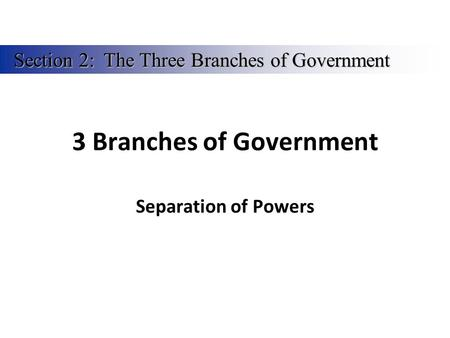 3 Branches of Government Separation of Powers Section 2:The Three Branches of Government.