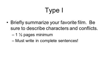 Type I Briefly summarize your favorite film. Be sure to describe characters and conflicts. –1 ½ pages minimum –Must write in complete sentences!