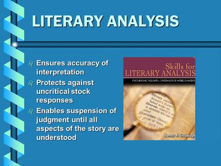LITERARY ANALYSIS  Ensures accuracy of interpretation  Protects against uncritical stock responses  Enables suspension of judgment until all aspects.