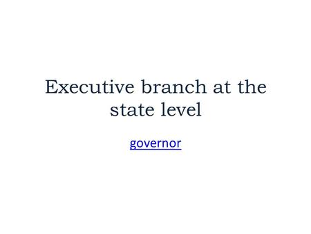 "Executive branch at the state level governor. Chief Executive ""President of the State"" = GOVERNOR Chief executive – Commander in chief of state militia."