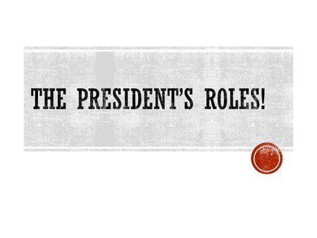 BELL RINGER  List 5 specific things a President does as part of his (and, eventually, her) job.
