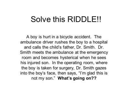 Solve this RIDDLE!! A boy is hurt in a bicycle accident. The ambulance driver rushes the boy to a hospital and calls the child's father, Dr. Smith. Dr.
