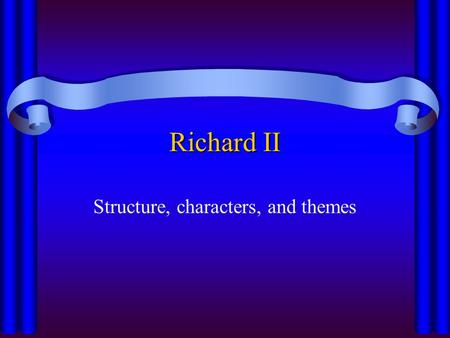 Richard II Structure, characters, and themes. Richard II Geneology of Plantagenants.