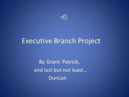 Executive Branch Project ByGrant, Patrick, and last but not least… Duncan.