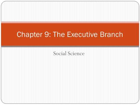 Social Science Chapter 9: The Executive Branch. The Office of the President The President is the head of the executive branch, or the branch of government.