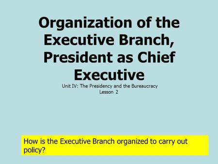 Organization of the Executive Branch, President as Chief Executive Unit IV: The Presidency and the Bureaucracy Lesson 2 How is the Executive Branch organized.
