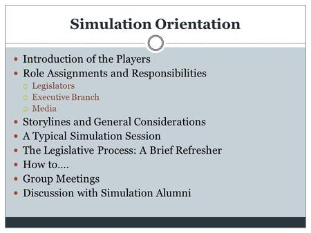 Simulation Orientation Introduction of the Players Role Assignments and Responsibilities  Legislators  Executive Branch  Media Storylines and General.