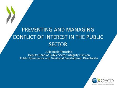 PREVENTING AND MANAGING CONFLICT OF INTEREST IN THE PUBLIC SECTOR Julio Bacio Terracino Deputy Head of Public Sector Integrity Division Public Governance.