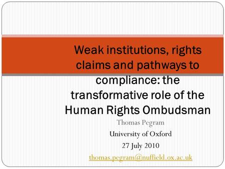 Thomas Pegram University of Oxford 27 July 2010 Weak institutions, rights claims and pathways to compliance: the transformative.
