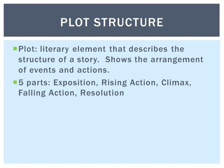  Plot: literary element that describes the structure of a story. Shows the arrangement of events and actions.  5 parts: Exposition, Rising Action, Climax,