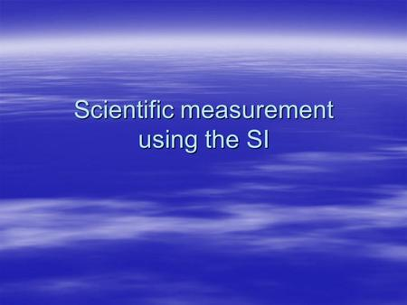 Scientific measurement using the SI.  SI stands for...