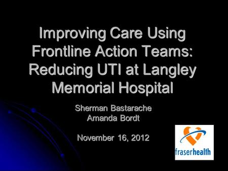 Improving Care Using Frontline Action Teams: Reducing UTI at Langley Memorial Hospital Sherman Bastarache Amanda Bordt November 16, 2012.