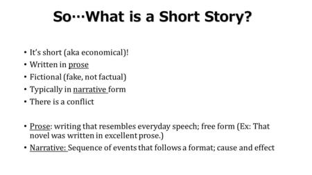 So…What is a Short Story? It's short (aka economical)! Written in prose Fictional (fake, not factual) Typically in narrative form There is a conflict Prose: