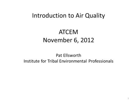 Introduction to Air Quality ATCEM November 6, 2012 Pat Ellsworth Institute for Tribal Environmental Professionals 1.