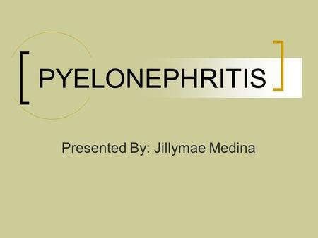 PYELONEPHRITIS Presented By: Jillymae Medina. Etiology Inflammation of the structures of the kidney:  the renal pelvis  renal tubules  interstitial.