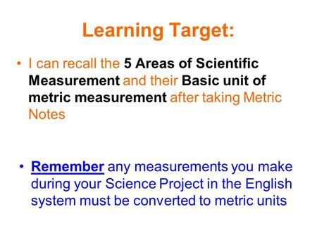 Learning Target: I can recall the 5 Areas of Scientific Measurement and their Basic unit of metric measurement after taking Metric Notes Remember any measurements.