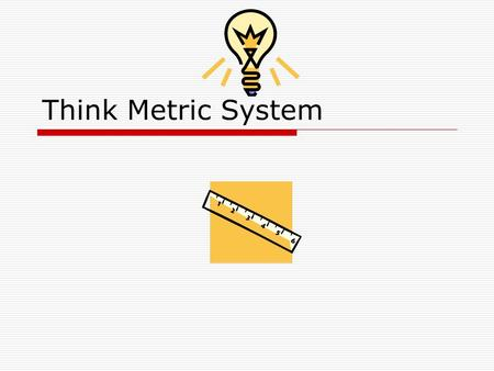 Think Metric System. What is the Metric System?  The metric system is a group of units used to make any kind of measurement, such as length, temperature,