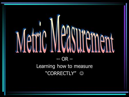 "-- OR – Learning how to measure ""CORRECTLY"". Parts of Measurement Every measurement has two parts: a number a UNIT ** Without a unit – your answer is."