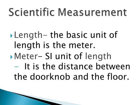  Length- the basic unit of length is the meter.  Meter- SI unit of length - It is the distance between the doorknob and the floor.