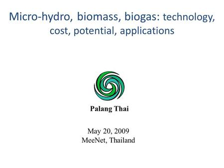 May 20, 2009 MeeNet, Thailand Micro-hydro, biomass, biogas: technology, cost, potential, applications Palang Thai.