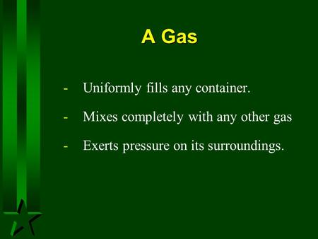 A Gas -Uniformly fills any container. -Mixes completely with any other gas -Exerts pressure on its surroundings.