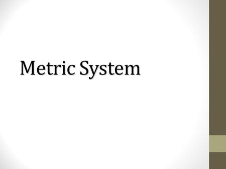 Metric System. Official Name: International System of Units (SI) Official Name: International System of Units (SI) was devised by French scientists in.
