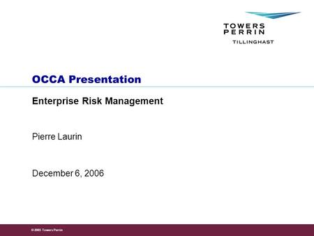© 2005 Towers Perrin OCCA Presentation Enterprise Risk Management December 6, 2006 Pierre Laurin.