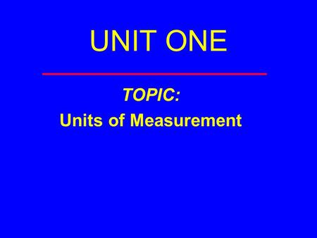 UNIT ONE TOPIC: Units of Measurement. Measurement You are making a measurement when you  Check your weight  Read a clock  Take your temperature  Weigh.