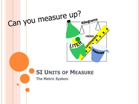 SI U NITS OF M EASURE The Metric System Can you measure up?