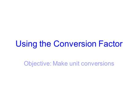 Using the Conversion Factor Objective: Make unit conversions.