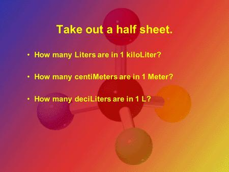 Take out a half sheet. How many Liters are in 1 kiloLiter? How many centiMeters are in 1 Meter? How many deciLiters are in 1 L?